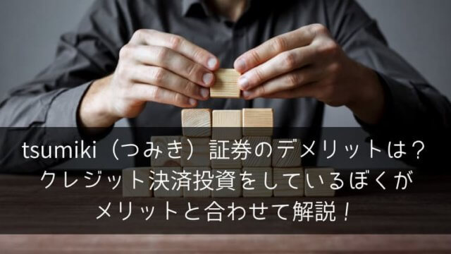 tsumiki(つみき)証券のデメリットは?クレジット決済投資をしているぼくがメリットと合わせて解説!