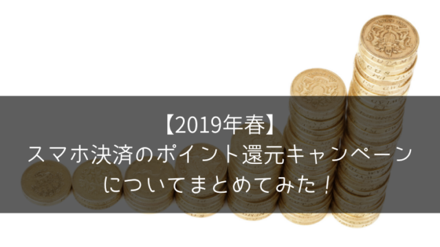 【2019年春】 スマホ決済のポイント還元キャンペーンについてまとめてみた!