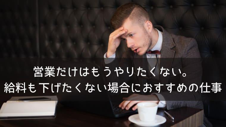【もうやりたくない!】営業だけは嫌だけど給料も下げたくない場合におすすめの仕事