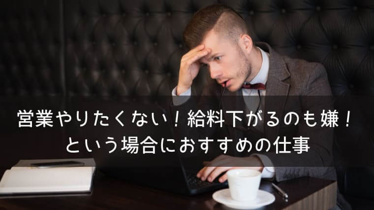 営業なんてもうやりたくない!という人が即転職するべき4つの理由と給料下がるのが嫌な場合におすすめの仕事